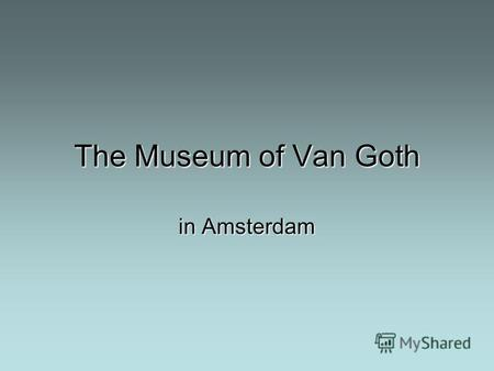 The Museum of Van Goth in Amsterdam. The Van Gogh museum in Amsterdam is one of the most interesting galleries now, first of all because of its atmosphere.
