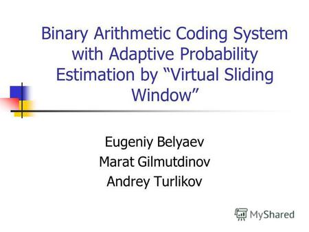 Binary Arithmetic Coding System with Adaptive Probability Estimation by Virtual Sliding Window Eugeniy Belyaev Marat Gilmutdinov Andrey Turlikov.