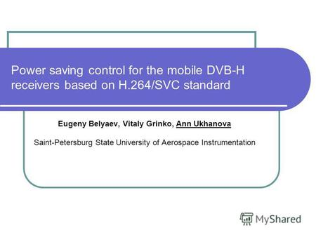 Power saving control for the mobile DVB-H receivers based on H.264/SVC standard Eugeny Belyaev, Vitaly Grinko, Ann Ukhanova Saint-Petersburg State University.