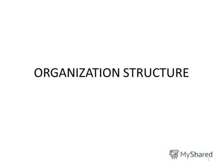 ORGANIZATION STRUCTURE 1. TYPES Line Organization Functional Organization Line and Staff Organization Project Organization Matrix Organization 2.
