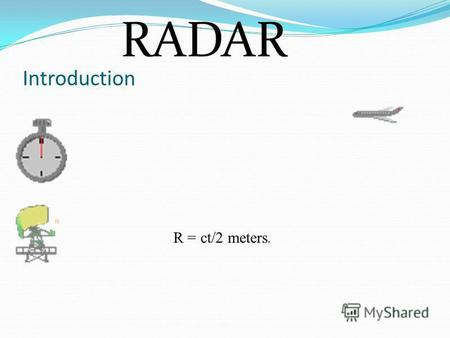 Introduction R = ct/2 meters. RADAR. RADAR- Radio Detection and Ranging Coined by US Navy Usage Higher the frequency better the result Theory of reflection.
