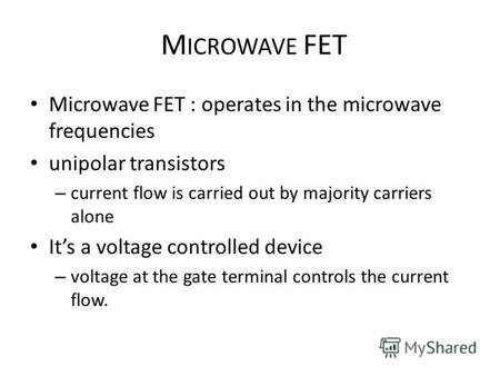 M ICROWAVE FET Microwave FET : operates in the microwave frequencies unipolar transistors – current flow is carried out by majority carriers alone Its.