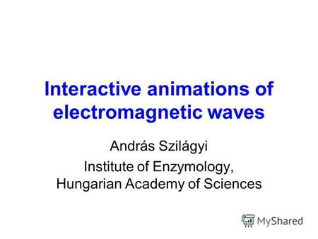 Interactive animations of electromagnetic waves András Szilágyi Institute of Enzymology, Hungarian Academy of Sciences.