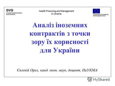 GVG A project implemented by GVG/CII/EPOS This project is funded by the European Union Аналіз іноземних контрактів з точки зору їх корисності для України.