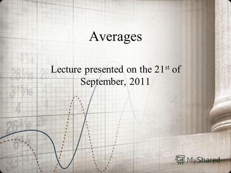 Averages Lecture presented on the 21 st of September, 2011.