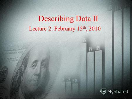 Describing Data II Lecture 2. February 15 th, 2010.