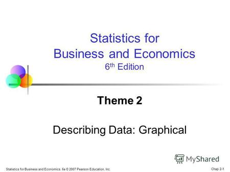 Chap 2-1 Statistics for Business and Economics, 6e © 2007 Pearson Education, Inc. Theme 2 Describing Data: Graphical Statistics for Business and Economics.