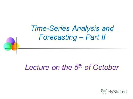 Time-Series Analysis and Forecasting – Part II Lecture on the 5 th of October.