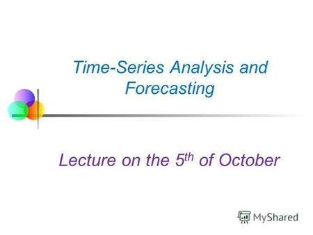 Time-Series Analysis and Forecasting Lecture on the 5 th of October.