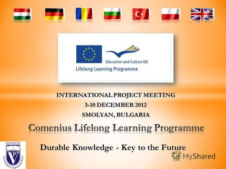 INTERNATIONAL PROJECT MEETING 3-10 DECEMBER 2012 SMOLYAN, BULGARIA Durable Knowledge - Key to the Future.