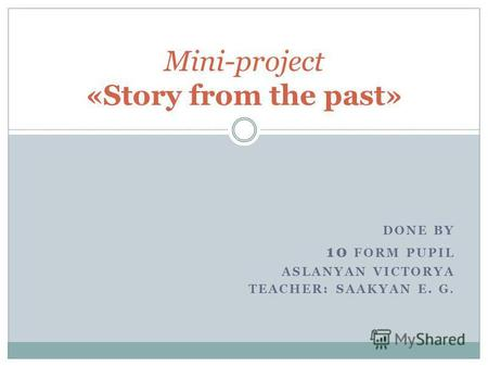 DONE BY 10 FORM PUPIL ASLANYAN VICTORYA TEACHER: SAAKYAN E. G. Mini-project «Story from the past»