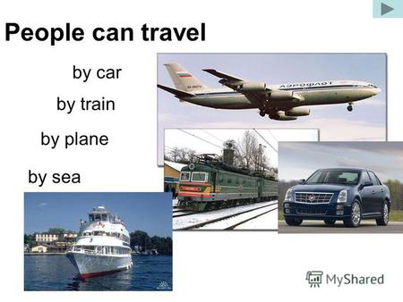 People can travel by car by train by plane by sea.