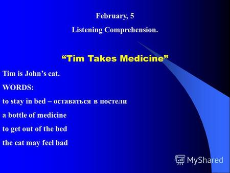 February, 5 Listening Comprehension. Tim Takes Medicine Tim is Johns cat. WORDS: to stay in bed – оставаться в постели a bottle of medicine to get out.