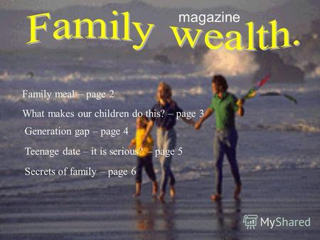 Magazine What makes our children do this? – page 3 Family meal – page 2 Generation gap – page 4 Teenage date – it is serious? – page 5 Secrets of family.
