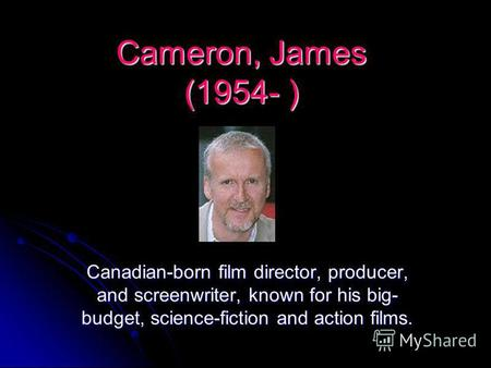 Cameron, James (1954- ) Canadian-born film director, producer, and screenwriter, known for his big- budget, science-fiction and action films.