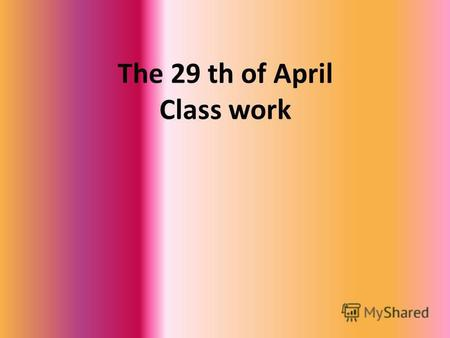 The 29 th of April Class work. She is … He is … They are … She is …