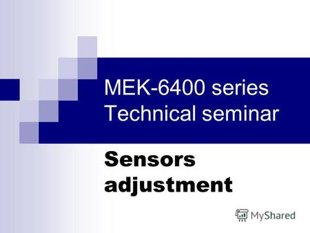 MEK-6400 series Technical seminar Sensors adjustment.