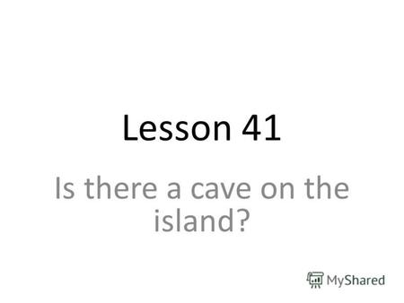 Lesson 41 Is there a cave on the island?. There is a cave on the island. Is there a big cave there? Yes, there is. No, there isnt. there isnt = there.