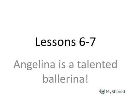 Lessons 6-7 Angelina is a talented ballerina!. [b]