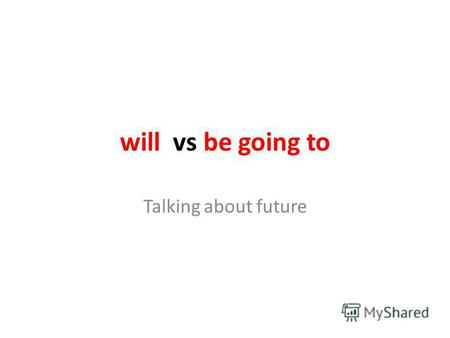Will vs be going to Talking about future. will + verb (+) I will come home late tonight. = Ill come home late tonight. (-) I will not be late tonight.