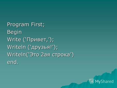 Program First; Begin Write (Привет,); Writeln (друзья!); Writeln(Это 2 ая строка) end.