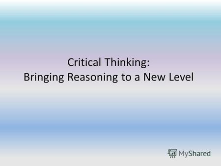 Critical Thinking: Bringing Reasoning to a New Level.
