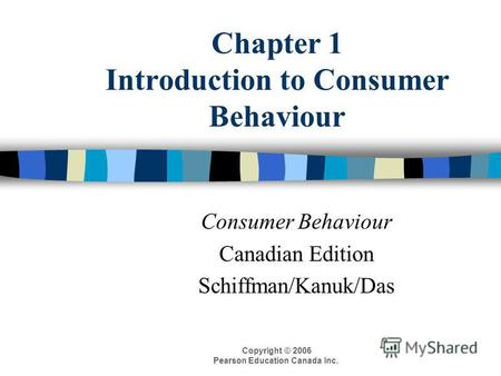 Copyright © 2006 Pearson Education Canada Inc. Chapter 1 Introduction to Consumer Behaviour Consumer Behaviour Canadian Edition Schiffman/Kanuk/Das.