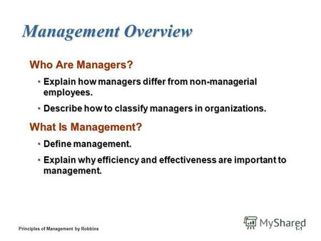 Principles of Management by Robbins1–1 Management Overview Who Are Managers? Explain how managers differ from non-managerial employees.Explain how managers.