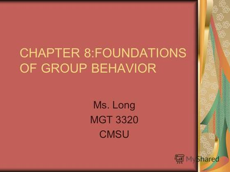 CHAPTER 8:FOUNDATIONS OF GROUP BEHAVIOR Ms. Long MGT 3320 CMSU.