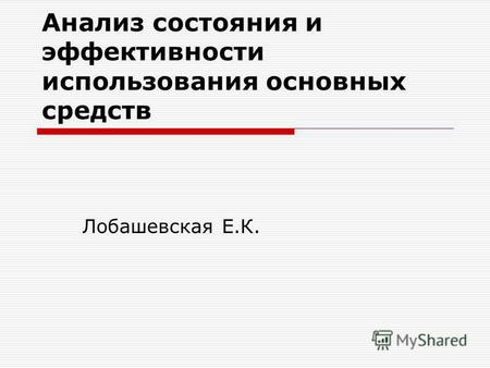 Презентация на тему Анализ эффективности использования основного  Анализ состояния и эффективности использования основных средств Лобашевская Е К
