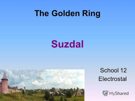 The Golden Ring Suzdal School 12 Electrostal. Suzdal was founded in 1024. It has its Kremlin (from the 11 th century on). Its center is the Church of.
