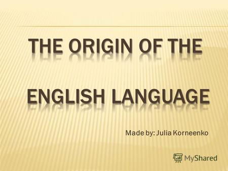 Made by: Julia Korneenko. Are All English Words Really English? As a matter of fact, they are if we regard them in the light of present-day English. If,