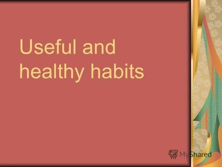 Useful and healthy habits. Training your organism It helps you not to be ill. You can avoid many problems. Even if you are ill you will be good quicker.