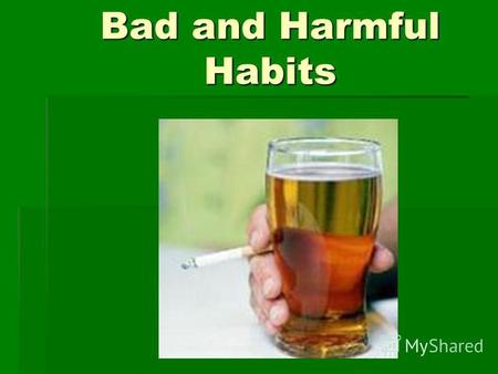 Bad and Harmful Habits. Working on a computer, watching TV When you do it one or two hours its not bad. You can get a lot of new information, it helps.