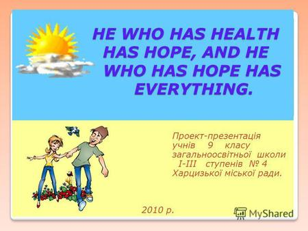 HE WHO HAS HEALTH HAS HOPE, AND HE WHO HAS HOPE HAS EVERYTHING. HE WHO HAS HEALTH HAS HOPE, AND HE WHO HAS HOPE HAS EVERYTHING. Проект-презентація учнів.