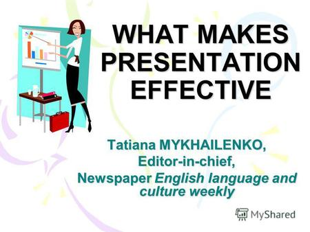 WHAT MAKES PRESENTATION EFFECTIVE Tatiana MYKHAILENKO, Editor-in-chief, Newspaper English language and culture weekly.
