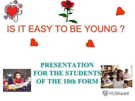 IS IT EASY TO BE YOUNG ? PRESENTATION FOR THE STUDENTS OF THE 10th FORM.