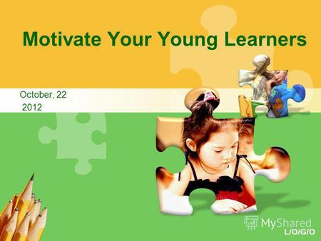 L/O/G/O Motivate Your Young Learners October, 22 2012.