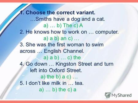 1. Choose the correct variant. …Smiths have a dog and a cat. a) … b) The c) A 2. He knows how to work on … computer. a) a b) an c) … 3. She was the first.