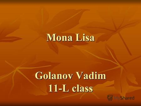 Mona Lisa Golanov Vadim 11-L class. Mona Lisa - a portrait of a young woman, painted by the Italian artist Leonardo da Vinci around 1503. Painting is.