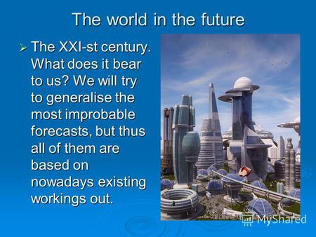 The world in the future The XXI-st century. What does it bear to us? We will try to generalise the most improbable forecasts, but thus all of them are.