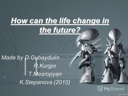How can the life change in the future? Made by D.Gubaydulin R.Kurgin T.Mesropyan K.Stepanova (2010)