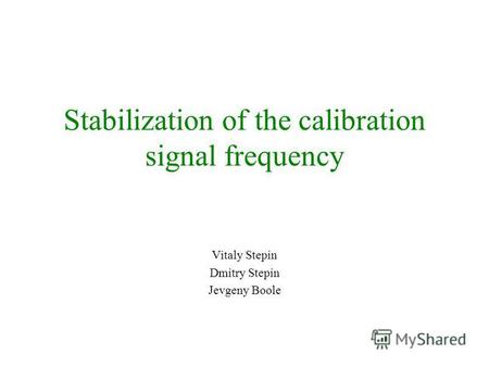 Stabilization of the calibration signal frequency Vitaly Stepin Dmitry Stepin Jevgeny Boole.