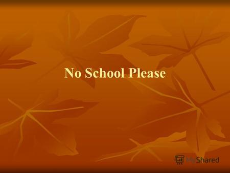 No School Please. I don't want to go to school today Everybody has days when they don't feel like doing something.