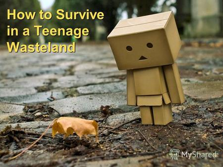 How to Survive in a Teenage Wasteland. Step 1 Fight for your meals Put your back into surviving to help you focus on what's substantive in life.