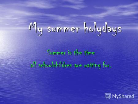 My summer holydays Summer is the time all schoolchildren are waiting for.