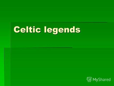Celtic legends. The central themes of Celtic legends: bloody battles; bloody battles; love triangle. love triangle.
