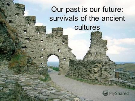 Our past is our future: survivals of the ancient cultures.