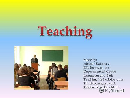 Made by: Aleksey Kalintsev, EFL Institute, the Department of Gothic Languages and their Teaching Methodology, the Third course, group A. Teacher: V.A.