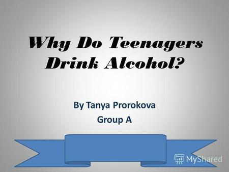 Why Do Teenagers Drink Alcohol? By Tanya Prorokova Group A.
